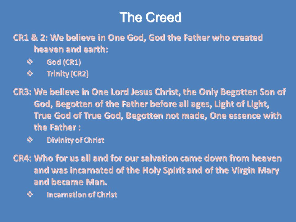 The Creed CR1 & 2: We believe in One God, God the Father who created heaven and earth:  God (CR1)  Trinity (CR2) CR3: We believe in One Lord Jesus Christ, the Only Begotten Son of God, Begotten of the Father before all ages, Light of Light, True God of True God, Begotten not made, One essence with the Father :  Divinity of Christ CR4: Who for us all and for our salvation came down from heaven and was incarnated of the Holy Spirit and of the Virgin Mary and became Man.