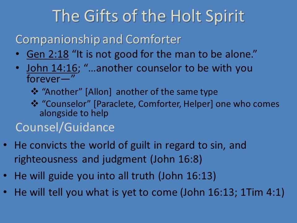 The Gifts of the Holt Spirit Companionship and Comforter Gen 2:18 It is not good for the man to be alone. John 14:16; …another counselor to be with you forever—  Another [Allon] another of the same type  Counselor [Paraclete, Comforter, Helper] one who comes alongside to help Counsel/Guidance He convicts the world of guilt in regard to sin, and righteousness and judgment (John 16:8) He will guide you into all truth (John 16:13) He will tell you what is yet to come (John 16:13; 1Tim 4:1)
