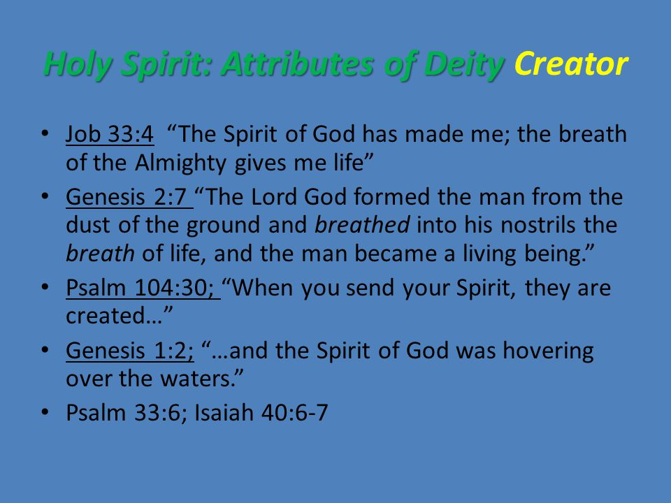 Holy Spirit: Attributes of Deity Holy Spirit: Attributes of Deity Creator Job 33:4 The Spirit of God has made me; the breath of the Almighty gives me life Genesis 2:7 The Lord God formed the man from the dust of the ground and breathed into his nostrils the breath of life, and the man became a living being. Psalm 104:30; When you send your Spirit, they are created… Genesis 1:2; …and the Spirit of God was hovering over the waters. Psalm 33:6; Isaiah 40:6-7