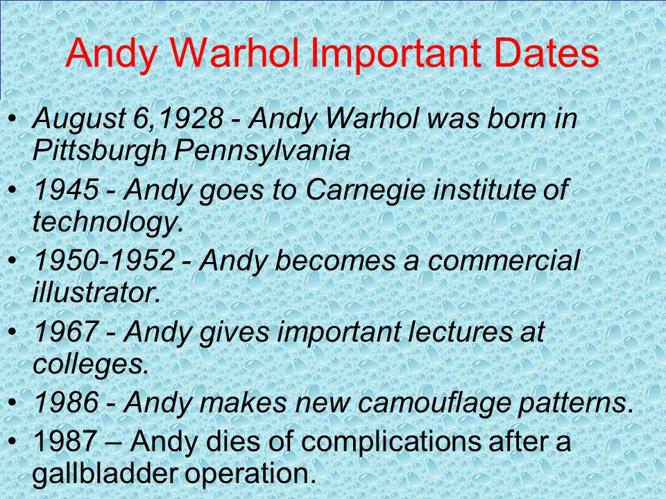 Andy Warhol Important Dates August 6,1928 - Andy Warhol was born in Pittsburgh Pennsylvania 1945 - Andy goes to Carnegie institute of technology.