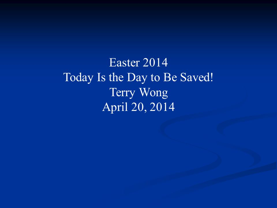 Easter 2014 Today Is the Day to Be Saved! Terry Wong April 20, 2014