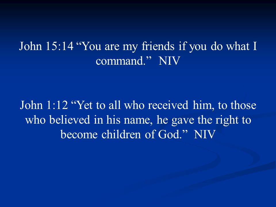John 15:14 You are my friends if you do what I command. NIV John 1:12 Yet to all who received him, to those who believed in his name, he gave the right to become children of God. NIV