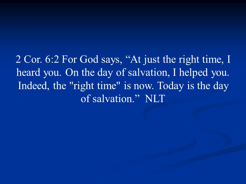 2 Cor. 6:2 For God says, At just the right time, I heard you.