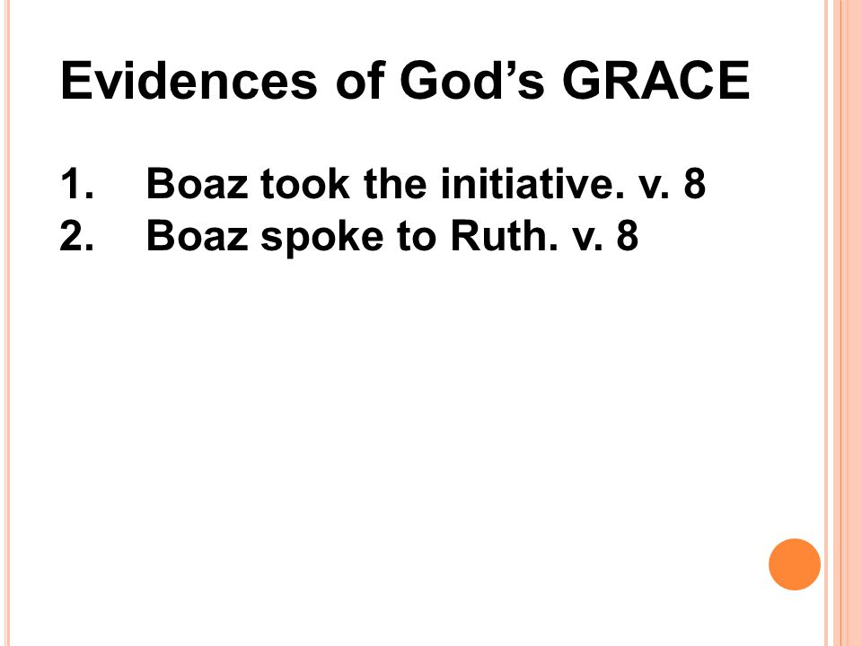 Evidences of God's GRACE 1.Boaz took the initiative. v. 8 2.Boaz spoke to Ruth. v. 8