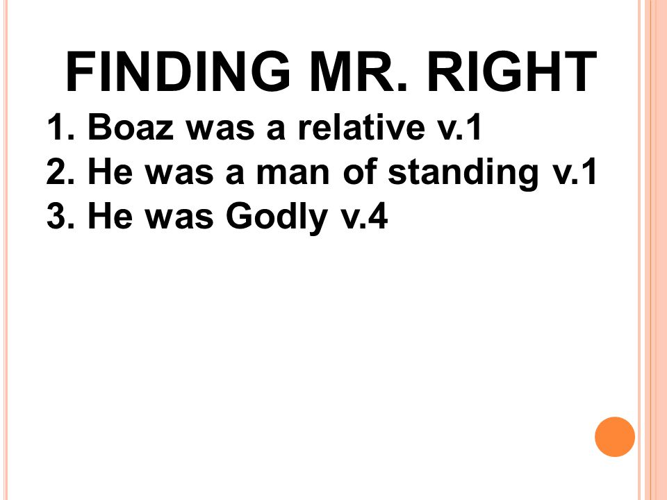 FINDING MR. RIGHT 1. Boaz was a relative v.1 2. He was a man of standing v.1 3. He was Godly v.4