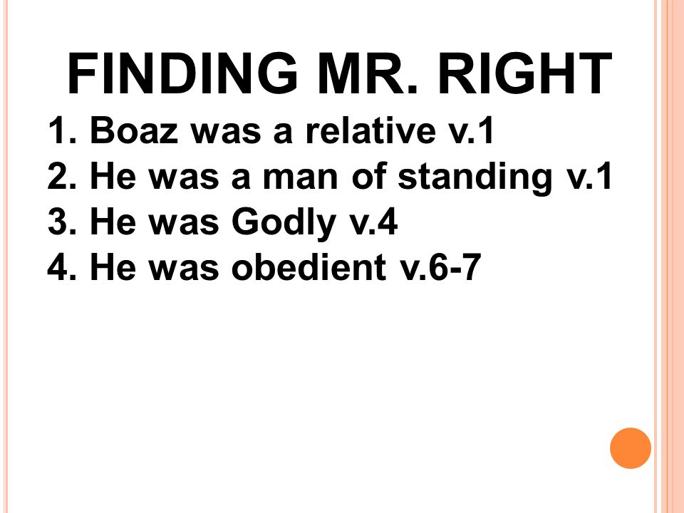 FINDING MR. RIGHT 1. Boaz was a relative v.1 2. He was a man of standing v.1 3. He was Godly v.4 4. He was obedient v.6-7