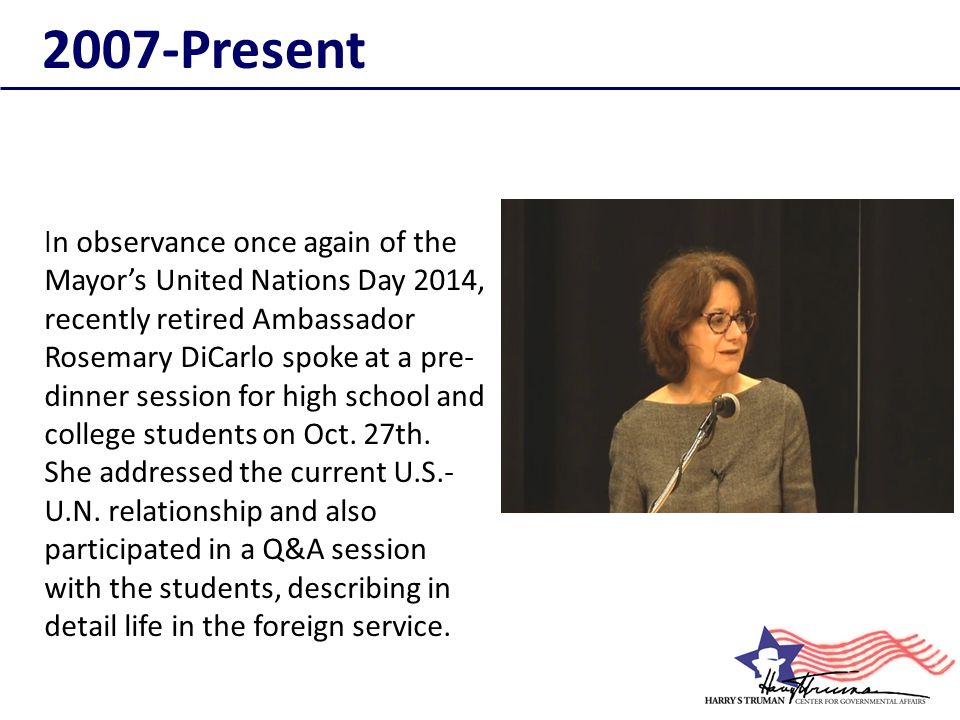 I n observance once again of the Mayor's United Nations Day 2014, recently retired Ambassador Rosemary DiCarlo spoke at a pre- dinner session for high