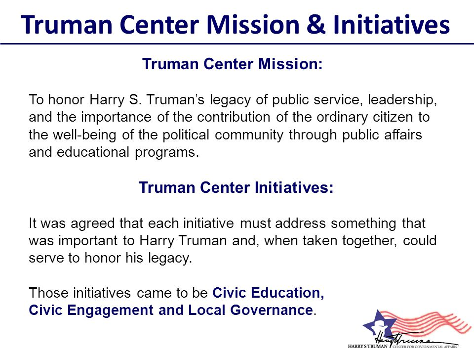 Truman Center Mission: To honor Harry S. Truman's legacy of public service, leadership, and the importance of the contribution of the ordinary citizen