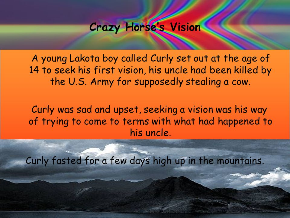 Crazy Horse's Vision A young Lakota boy called Curly set out at the age of 14 to seek his first vision, his uncle had been killed by the U.S.