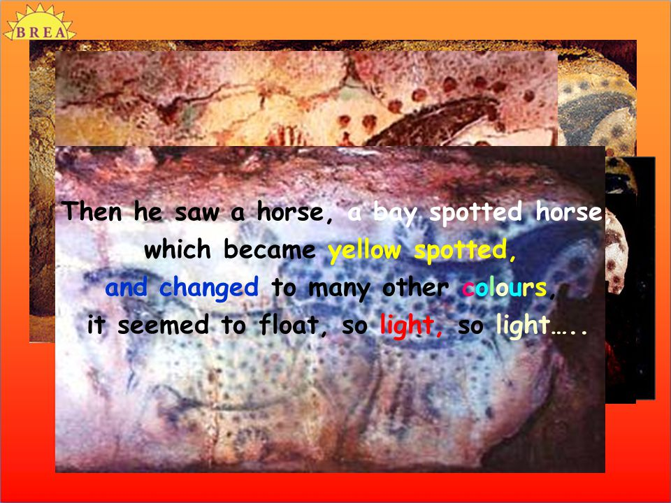 Then he saw a horse, a bay spotted horse, which became yellow spotted, and changed to many other colours, it seemed to float, so light, so light….. Th