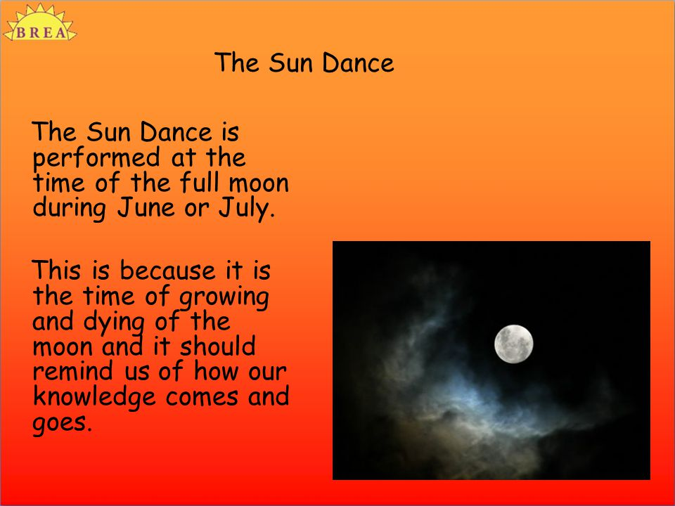 The Sun Dance The Sun Dance is performed at the time of the full moon during June or July. This is because it is the time of growing and dying of the