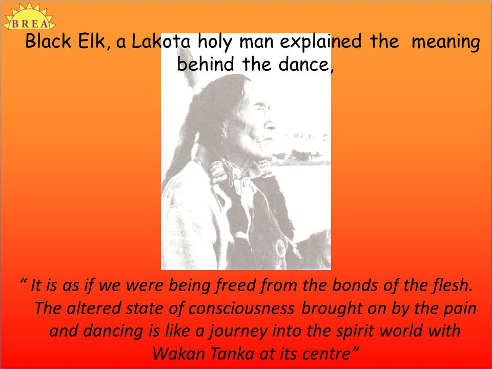 Black Elk, a Lakota holy man explained the meaning behind the dance, It is as if we were being freed from the bonds of the flesh.