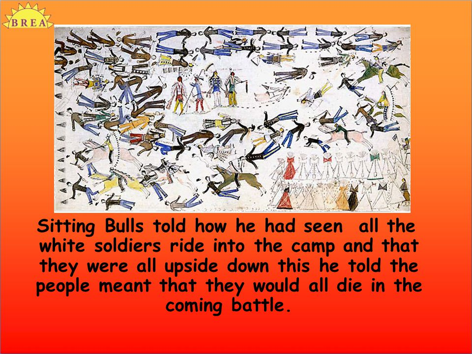 Sitting Bulls told how he had seen all the white soldiers ride into the camp and that they were all upside down this he told the people meant that the