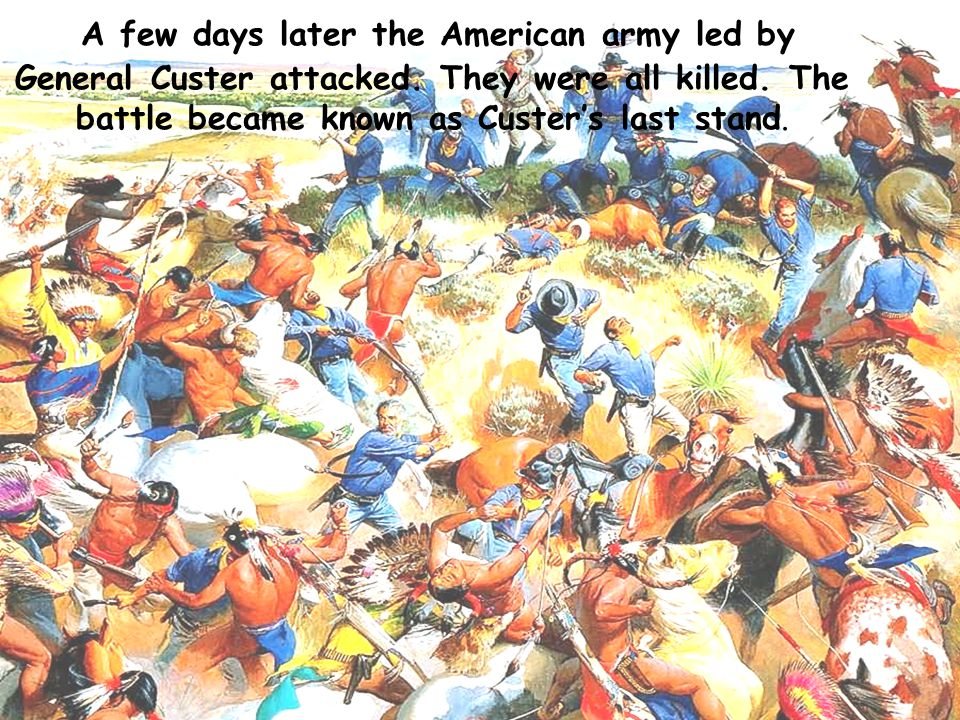 A few days later the American army led by General Custer attacked.