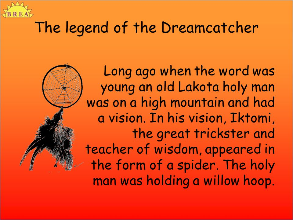 The legend of the Dreamcatcher Long ago when the word was young an old Lakota holy man was on a high mountain and had a vision. In his vision, Iktomi,