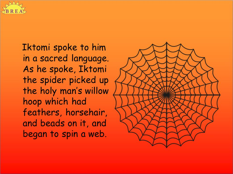 Iktomi spoke to him in a sacred language. As he spoke, Iktomi the spider picked up the holy man's willow hoop which had feathers, horsehair, and beads