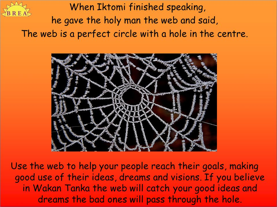 When Iktomi finished speaking, he gave the holy man the web and said, The web is a perfect circle with a hole in the centre. Use the web to help your