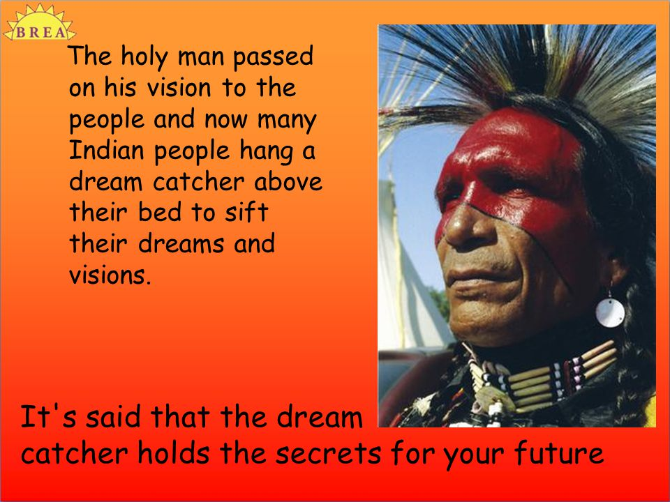 The holy man passed on his vision to the people and now many Indian people hang a dream catcher above their bed to sift their dreams and visions.