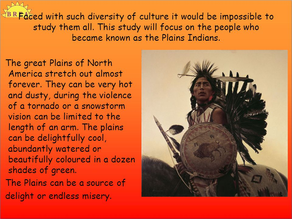Faced with such diversity of culture it would be impossible to study them all. This study will focus on the people who became known as the Plains Indi