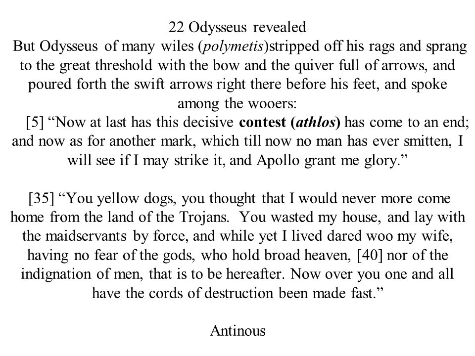 22 Odysseus revealed But Odysseus of many wiles (polymetis)stripped off his rags and sprang to the great threshold with the bow and the quiver full of arrows, and poured forth the swift arrows right there before his feet, and spoke among the wooers: [5] Now at last has this decisive contest (athlos) has come to an end; and now as for another mark, which till now no man has ever smitten, I will see if I may strike it, and Apollo grant me glory. [35] You yellow dogs, you thought that I would never more come home from the land of the Trojans.