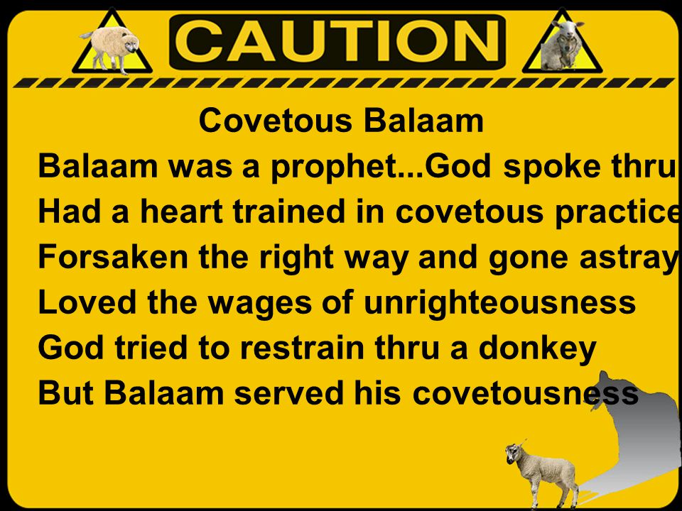 Covetous Balaam Balaam was a prophet...God spoke thru Had a heart trained in covetous practices Forsaken the right way and gone astray Loved the wages of unrighteousness God tried to restrain thru a donkey But Balaam served his covetousness