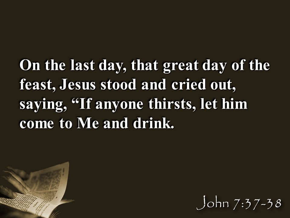 On the last day, that great day of the feast, Jesus stood and cried out, saying, If anyone thirsts, let him come to Me and drink.