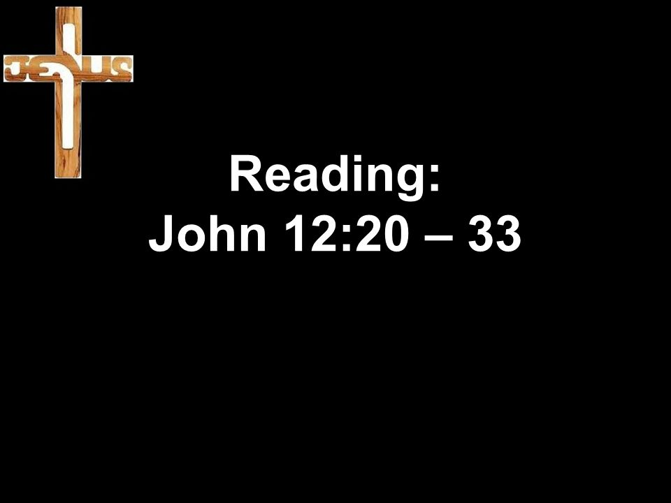 Reading: John 12:20 – 33