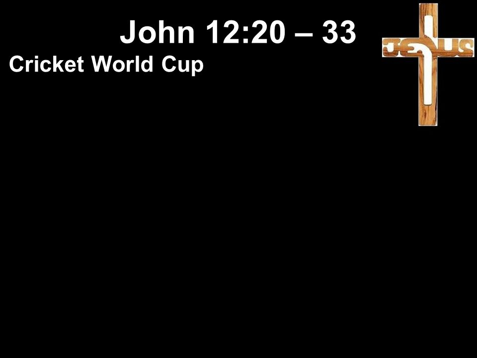 Cricket World Cup People spend money and time to go and watch their hero in action John 12:20 – 33