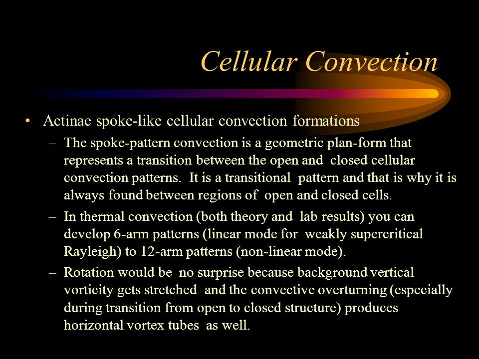 Cellular Convection Actinae spoke-like cellular convection formations –The spoke-pattern convection is a geometric plan-form that represents a transition between the open and closed cellular convection patterns.