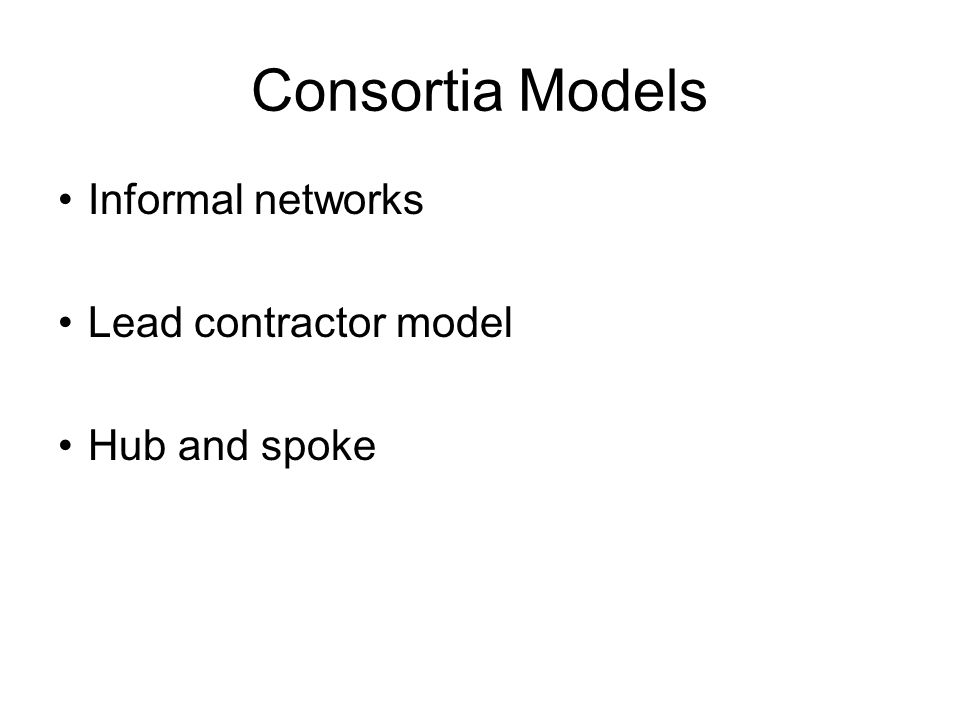 Consortia Models Informal networks Lead contractor model Hub and spoke