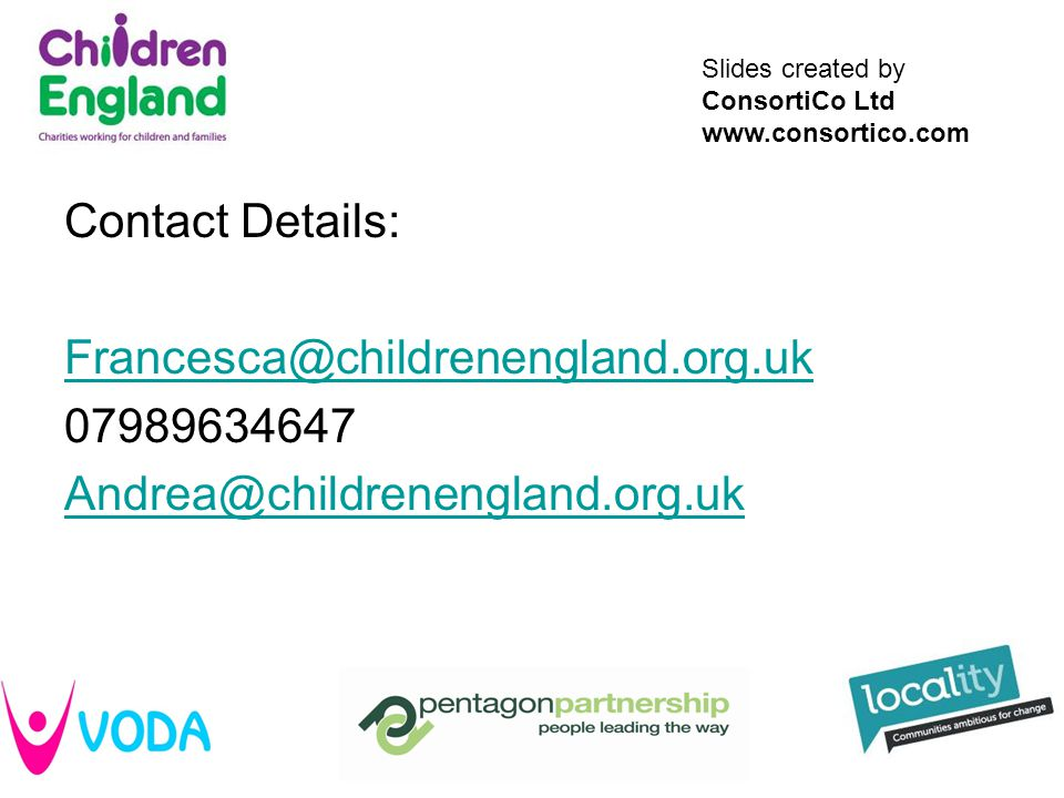 Slides created by ConsortiCo Ltd www.consortico.com Contact Details: Francesca@childrenengland.org.uk 07989634647 Andrea@childrenengland.org.uk