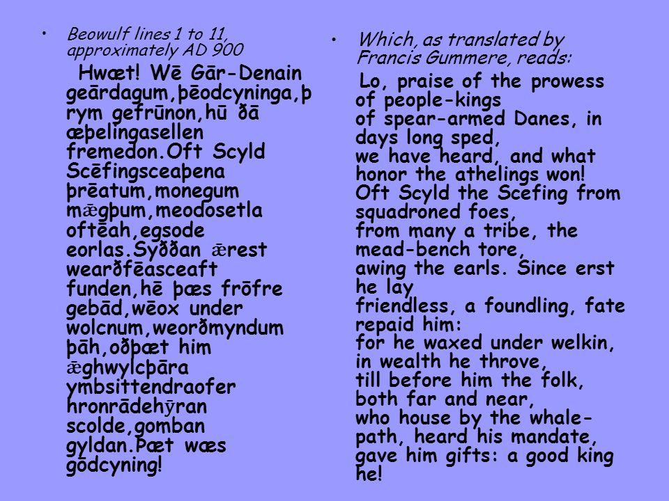 Beowulf lines 1 to 11, approximately AD 900 Hwæt! Wē Gār-Denain geārdagum,þēodcyninga,þ rym gefrūnon,hū ðā æþelingasellen fremedon.Oft Scyld Scēfingsc