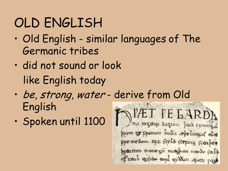 OLD ENGLISH Old English - similar languages of The Germanic tribes did not sound or look like English today be, strong, water - derive from Old Englis