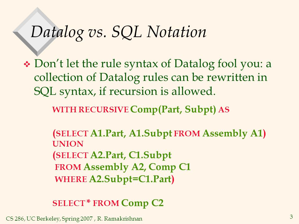 CS 286, UC Berkeley, Spring 2007, R. Ramakrishnan 3 Datalog vs. SQL Notation  Don't let the rule syntax of Datalog fool you: a collection of Datalog