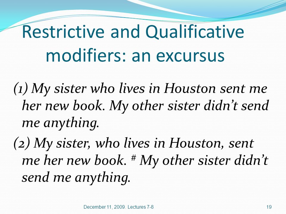 December 11, 2009. Lectures 7-819 Restrictive and Qualificative modifiers: an excursus (1) My sister who lives in Houston sent me her new book. My oth