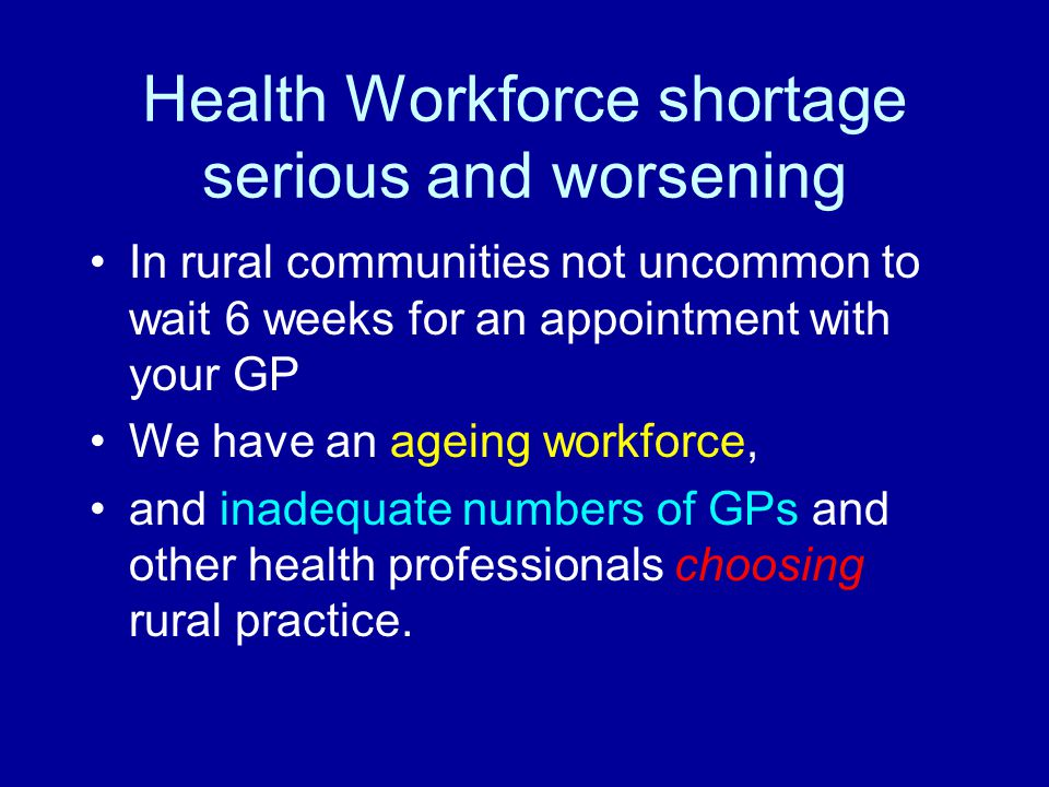 Health Workforce shortage serious and worsening In rural communities not uncommon to wait 6 weeks for an appointment with your GP We have an ageing wo