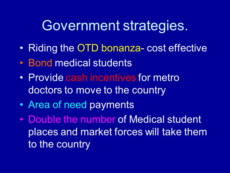 Government strategies. Riding the OTD bonanza- cost effective Bond medical students Provide cash incentives for metro doctors to move to the country A
