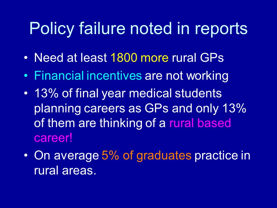Policy failure noted in reports Need at least 1800 more rural GPs Financial incentives are not working 13% of final year medical students planning car