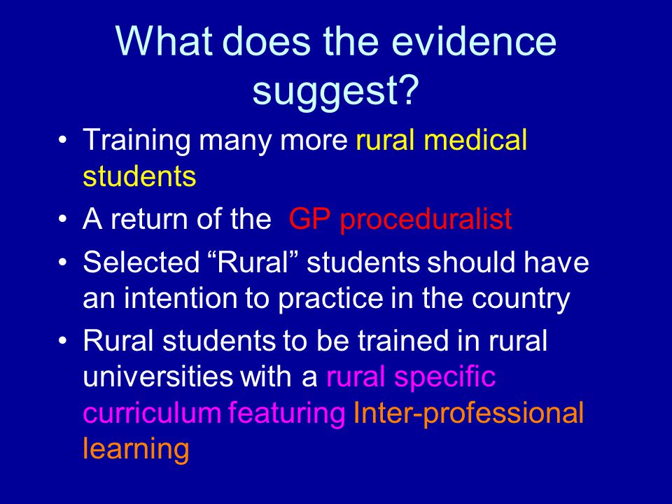 "What does the evidence suggest? Training many more rural medical students A return of the GP proceduralist Selected ""Rural"" students should have an in"