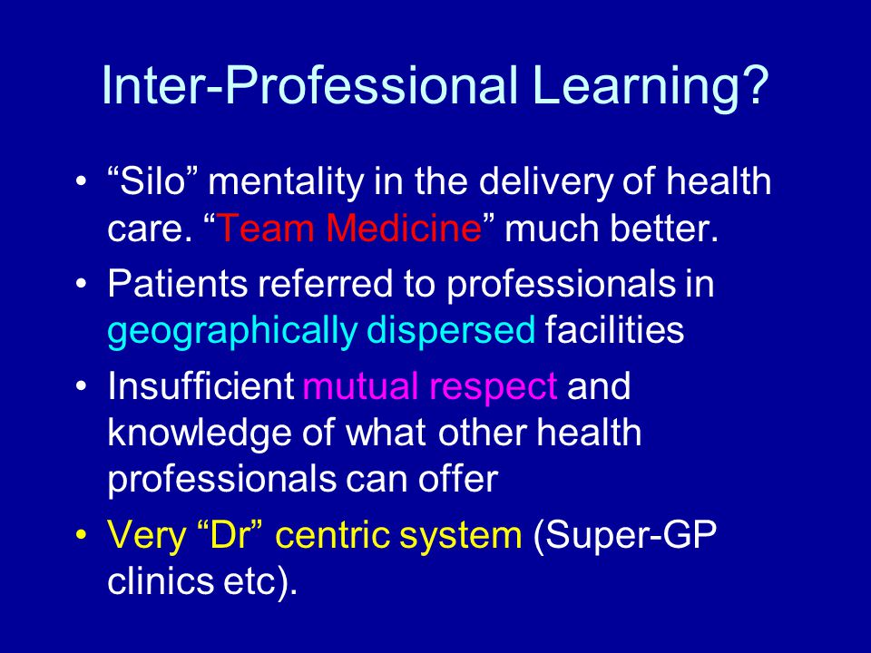 "Inter-Professional Learning? ""Silo"" mentality in the delivery of health care. ""Team Medicine"" much better. Patients referred to professionals in geogr"