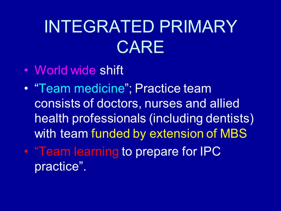 "INTEGRATED PRIMARY CARE World wide shift ""Team medicine""; Practice team consists of doctors, nurses and allied health professionals (including dentist"