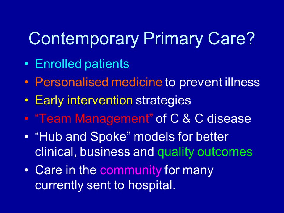 "Contemporary Primary Care? Enrolled patients Personalised medicine to prevent illness Early intervention strategies ""Team Management"" of C & C disease"