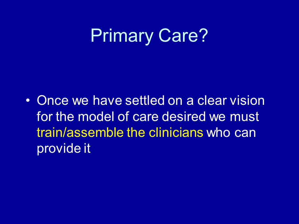 Primary Care? Once we have settled on a clear vision for the model of care desired we must train/assemble the clinicians who can provide it