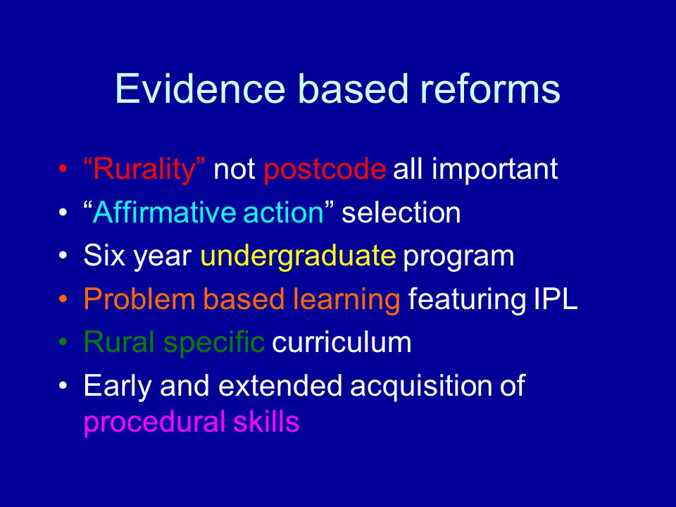 "Evidence based reforms ""Rurality"" not postcode all important ""Affirmative action"" selection Six year undergraduate program Problem based learning feat"