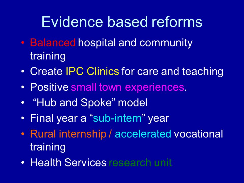 "Evidence based reforms Balanced hospital and community training Create IPC Clinics for care and teaching Positive small town experiences. ""Hub and Spo"