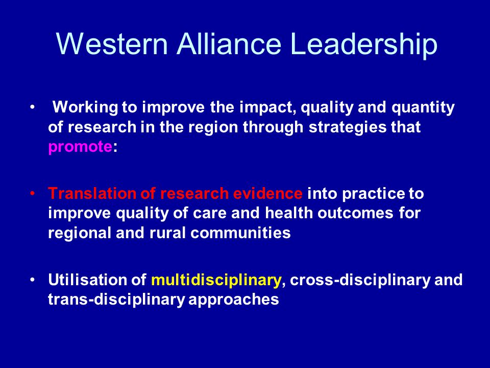 Working to improve the impact, quality and quantity of research in the region through strategies that promote: Translation of research evidence into practice to improve quality of care and health outcomes for regional and rural communities Utilisation of multidisciplinary, cross-disciplinary and trans-disciplinary approaches Western Alliance Leadership