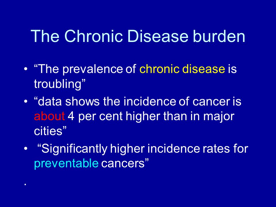 "The Chronic Disease burden ""The prevalence of chronic disease is troubling"" ""data shows the incidence of cancer is about 4 per cent higher than in maj"