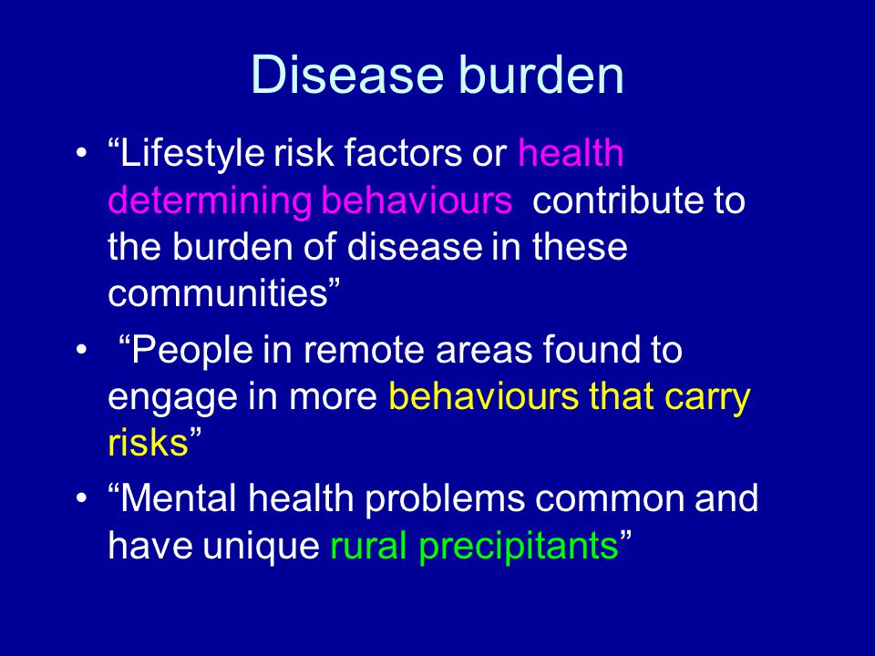 Disease burden Lifestyle risk factors or health determining behaviours contribute to the burden of disease in these communities People in remote areas found to engage in more behaviours that carry risks Mental health problems common and have unique rural precipitants