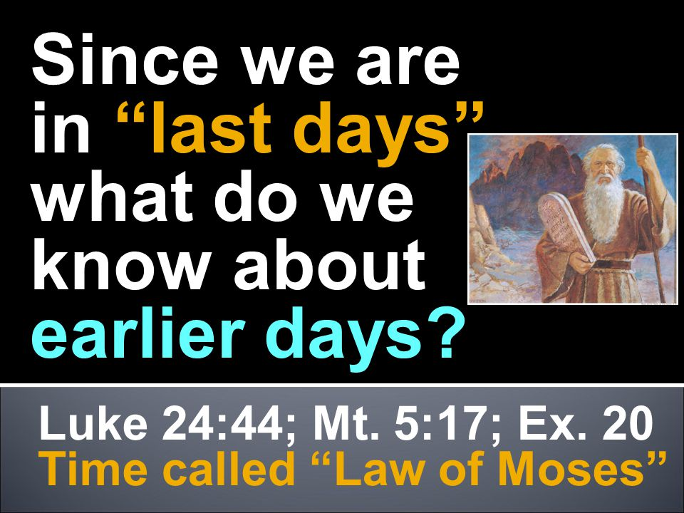 "Luke 24:44; Mt. 5:17; Ex. 20 Time called ""Law of Moses"" Since we are in ""last days"" what do we know about earlier days?"
