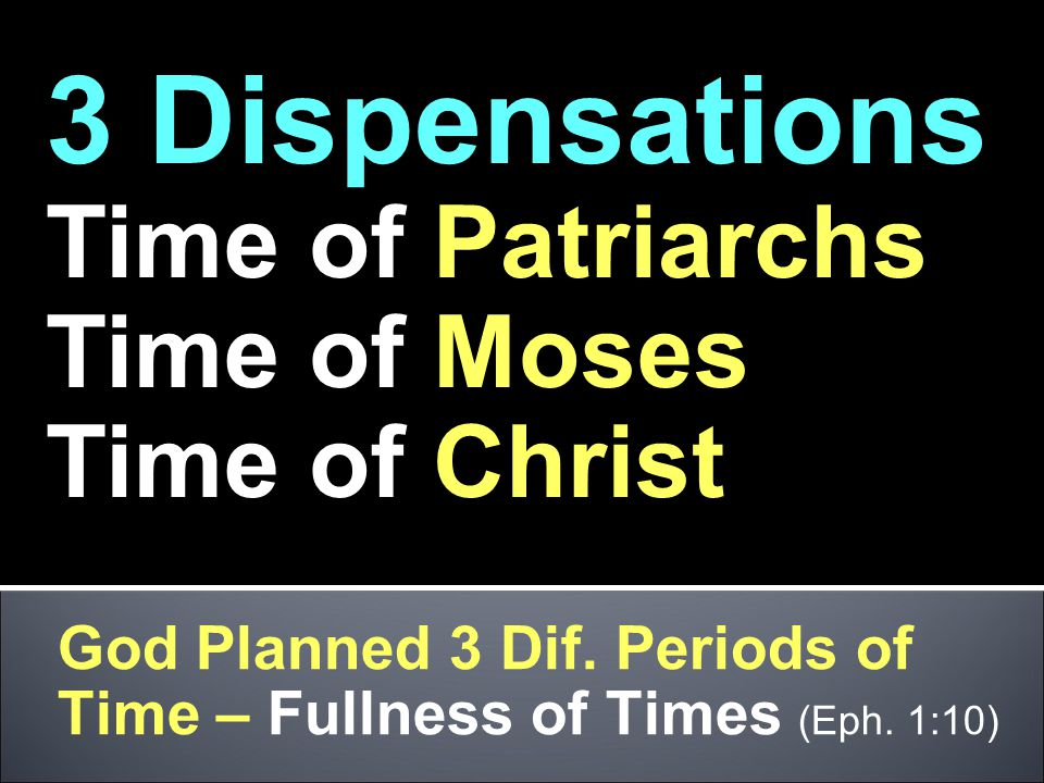 God Planned 3 Dif. Periods of Time – Fullness of Times (Eph. 1:10) 3 Dispensations Time of Patriarchs Time of Moses Time of Christ